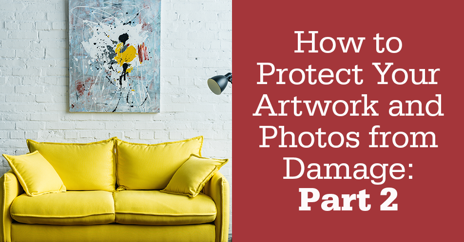 How to Protect Your Artwork and Photos from Damage: Part 2